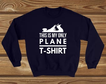 This is my only plane t-shirt woodworkers funny gift sweatshirt
