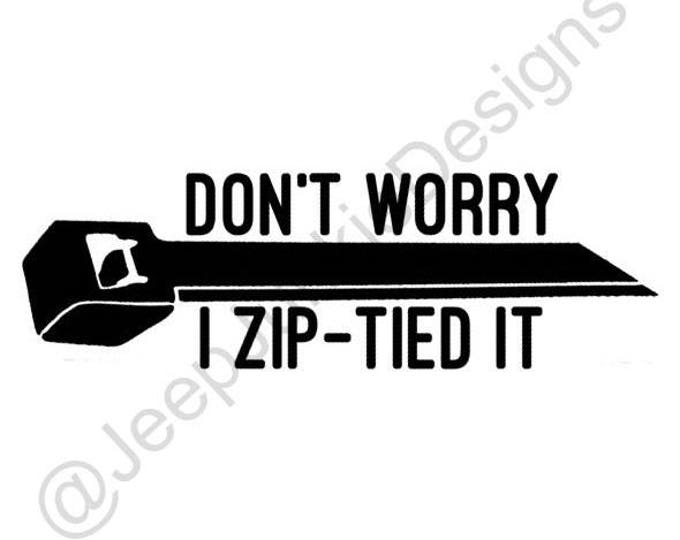 Don't Worry, I Zip-Tied It - Jeep Vinyl Decal - Custom Vinyl Decals