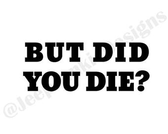 But Did You Die? - Jeep Vinyl Decal - Custom Vinyl Decals