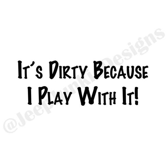 It's Dirty Because I Play With It - Jeep Vinyl Decal - Custom Vinyl Decal