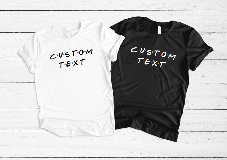 a3a7086ecd648 Your text here Custom Unisex T Shirt , Friends tv Custom T-Shirt Design,  Custom Design, customizable, personalized, Customizable Shirt