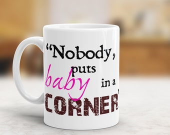 Nobody Puts Baby In A Corner Mug - Dirty Dancing - Famous Patrick Swayze (Johnny Castle) Quote