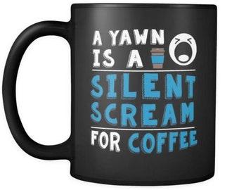 A Yawn Is A Silent Scream For Coffee 11oz Black Coffee Mugs