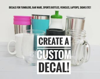 Create your own decal, custom decal, tumbler decal, yeti decal, wine glass decal, coffee cup decal, vehicle decal, sign decal, laptop decal