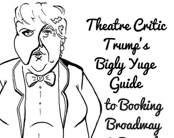 Theatre Critic Trump's Bigly Yuge Guide to Booking Broadway & Beyond: Volume 1, Actor Gift, Stage Manager Gift, Director Gift, Playwright