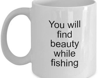 Fishing Mug - You will find beauty while fishing - Fisherman Mug - Coffee Mug 11 OZ