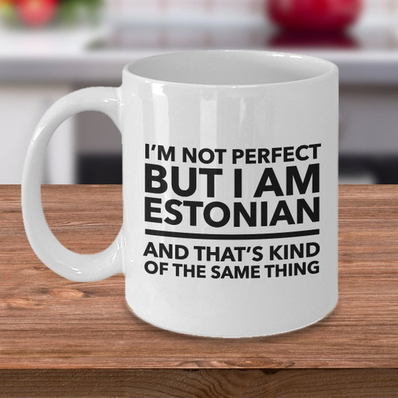 I/'m Not Perfect But I Am ESTONIAN and That/'s Kind of The Same Thing