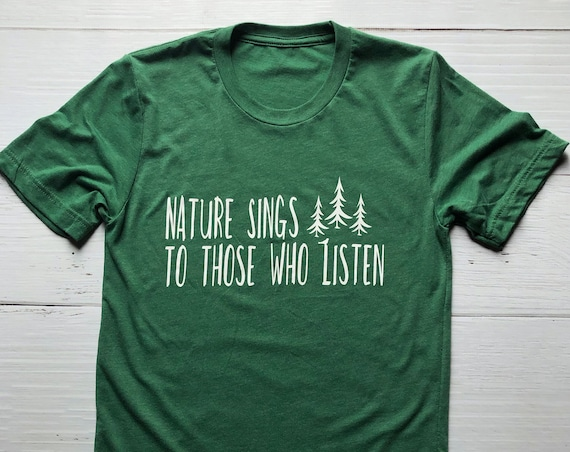 Nature Sings To Those Who Listen / Adult Shirt / Outdoors Shirt / Nature Shirt /Great Outdoors / Mountain/Nature/Outdoors Gift/Gift Under 30