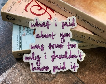 what i said about you was true too only i shouldn't have said it Vinyl Sticker / Anne of Green Gables / Anne with an E
