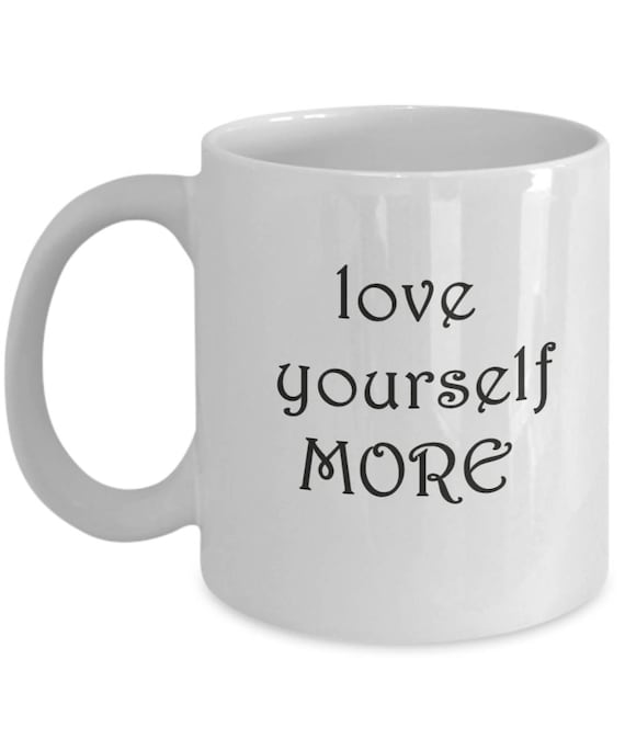 Love Yourself More Coffee Mug With Funny Quotes Birthday