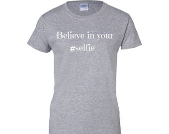 Believe in your selfie T-shirt, funny hoodie, long sleeve, inspirational shirt with sayings, gift, believe in your self shirt, selfie shirt