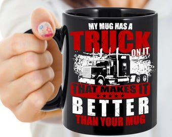 Funny Coffee Mug For Truck Drivers/My Mug Is Better Than Your Mug/For Real Truckers/Old School Big Rigs/Peterbilt, Kenworth, Mack etc