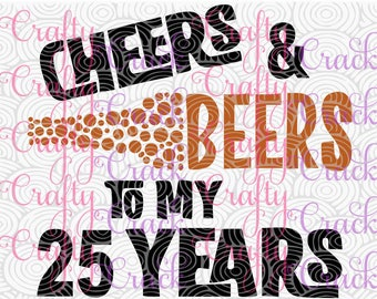 Cheers & Beers To My 25 Years Birthday  SVG, DXF, PNG - Digital Download for Silhouette Studio, Cricut Design Space