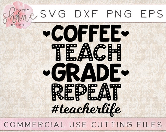Coffee Teach Grade Repeat Teacherlife Svg Dxf Png Eps Cutting Etsy