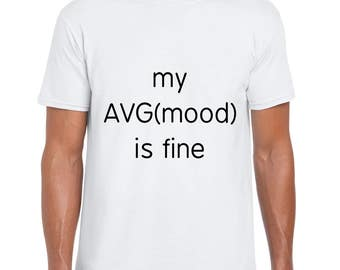 My AVG(mood) is Fine funny t shirt