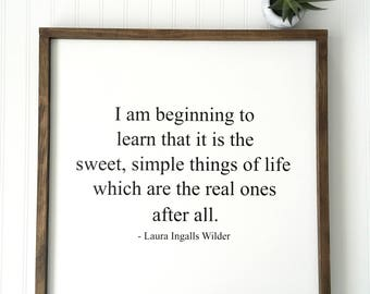 I Am Beginning To Learn That It Is The Sweet Simple Things Of Life Which Are The Real Ones After All Sign - Laura Ingalls Wilder -