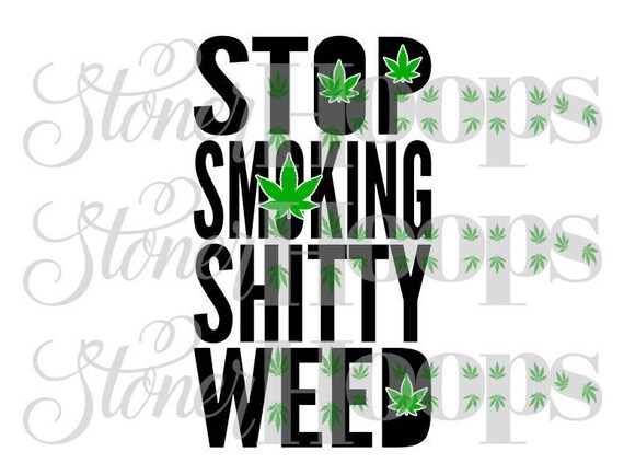 Weed Svg Stoner Svg 420 Svg Stop Smoking Shitty Weed Svg Pot Etsy