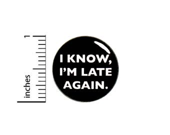 I Know, I'm Late Again Funny Button Badge Backpack Jacket Pin Random 1 Inch #50-23 -