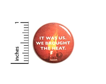 We Brought The Heat, Pin for Backpack, Button or Fridge Magnet, Sports Pin, Competition Pin, Jacket Pin, Rivalry Humor Button, 1 Inch 16-28