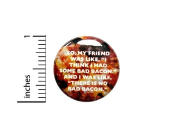 There Is No Bad Bacon Button // Funny Random Pinback // Backpack or Jacket // Pin 1 Inch 5-25