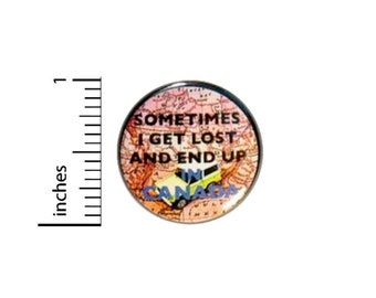Sometimes I Get Lost And End Up In Canada Button // Funny Pin // Random Humor // Geeky Nerdy // Fun Pinback // 1 Inch 3-18