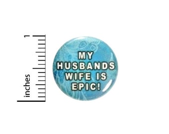 Funny Button My Husband's Wife Is Epic // Backpack or Jacket Random Humor Pinback // Geekery Nerdy Pin 1 Inch 12-15