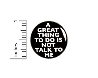 A Great Thing To Do Is Not Talk To Me // Funny Introvert Button // Pin for Backpacks Jackets // Pinback // Sarcastic Humor Pin 1 Inch 91-1