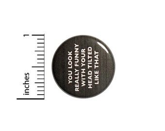 You Look Really Funny With Your Head Tilted Like That Button // Backpack or Jacket Pinback // Funny Pin // 1 Inch 13-14