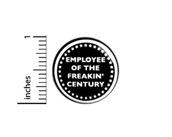 Employee of The Freakin' Century, Funny Work Pin for Backpacks, Button or Fridge Magnet, Sarcastic, Work Humor, Edgy Cool Epic 1 Inch 17-4