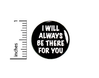 Positive Button // I Will Always Be There For You // Moral Support // Supportive Friend // Backpack or Jacket Pinback // 1 Inch 91-9