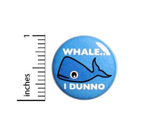 Funny Button Badge Whale I Dunno Silly Random Humor Backpack Jacket Pin 1 Inch #49-3
