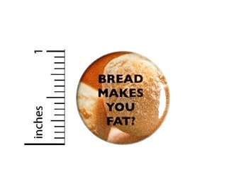 Bread Makes You Fat Button // Fan Pin Funny Geeky Nerdy // Pinback Button 1 Inch 4-9