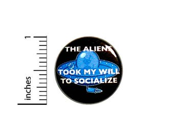 Funny Button The Aliens Took My Will To Socialize Flying Saucer Backpack Jacket Pin 1 Inch #43-14