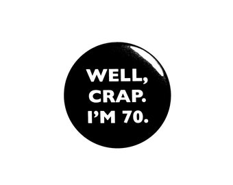 Funny Button, 70th Birthday, Joke Pin, Well Crap I'm 70, Surprise Party, Pin Button, Gift, Small 1 Inch, or Large 2.25 Inch