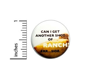 Can I Get Another Shot Of Ranch Err Side Button // Pinback for Backpack or Jacket // Foodie Pin 1 Inch 6-30