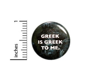 Greek Is Greek To Me Button // Funny Backpack or Jacket Pinback // Geeky Nerdy Geeky Pin 1 Inch 6-22