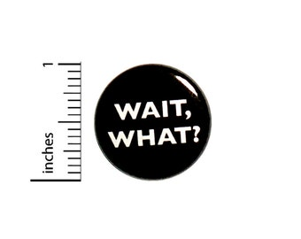 Funny Button Wait, What? Huh? Jacket or Backpack Pin Random Humor Pinback 1 Inch