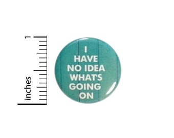 Funny Button I Have No Idea Whats Going On // Backpack or Jacket Pinback // Random Humor Pin // 1 Inch 14-28