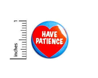 "Have Patience Pin-Button, Button or Fridge Magnet, Backpack Pin, Jacket Lapel Pin, Encouraging Gift, Pin or Magnet, 1""  #94-9"