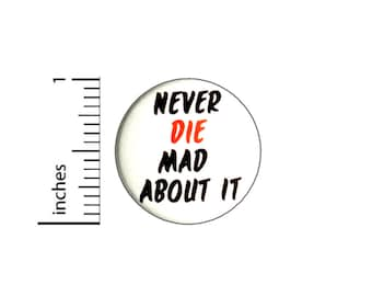 Never Die Mad About It Button // Backpack or Jacket Pinback // Positive Kindness Pin // 1 Inch 12-5