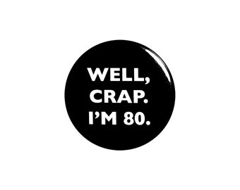 Funny Button, 80th Birthday, Joke Pin, Well Crap I'm 80, Surprise Party, Pin Button, Gift, Small 1 Inch, or Large 2.25 Inch