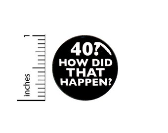 Funny 40th Birthday Button Pin 40? How Did That Happen? Surprise Party Favor 1 Inch #63-13