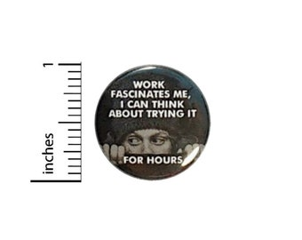 Work Fascinates Me I Can Think About Doing It For Hours Button // Backpack or Jacket Pinback // Work Humor Pin // 1 Inch 14-30