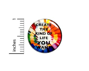 Create The Kind Of Life You Want Button // Creative Art Backpack or Jacket Button // Positive Pinback // Pin 1 Inch 4-16