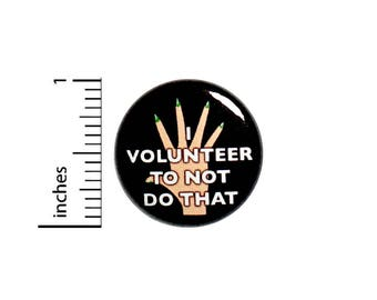 Funny Sarcastic Button Pin Badge I Volunteer To Not Do That Random 1 Inch #50-18