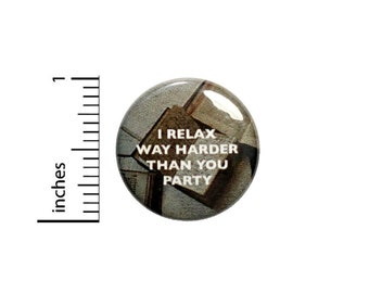 I Relax Way Harder Than You Party Funny Button // for Backpack or Jacket Pinback // Funny Pin // 1 Inch 8-20