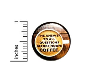 The Answer To All Questions Asked Before Noon Is Coffee Button // Morning Humor Pin // Jacket Backpack Pin // Pinback Button 1 Inch 16-9