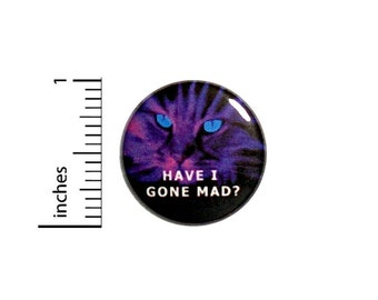 Have I Gone Mad Button? // Cheshire Cat Alice In Wonderland Pinback // Backpack or Jacket Pin // 1 Inch 7-18