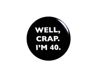 Funny Button, 40th Birthday, Joke Pin, Well Crap I'm 40, Surprise Party, Pin Button, Gift, Small 1 Inch, or Large 2.25 Inch