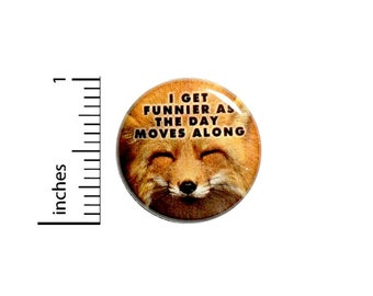 Fox Button // I Get Funnier As The Day Moves Along Pinback // for Backpack or Jacket Random Funny Pin // 1 Inch 13-15
